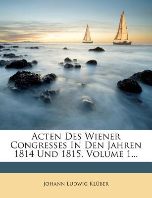 Acten Des Wiener Congresses in Den Jahren 1814 Und 1815, Erster Band, 1 -4 Heft - Kluber, Johann Ludwig