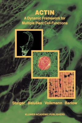 Actin: A Dynamic Framework for Multiple Plant Cell Functions - Staiger, Christopher J. (Editor), and Baluska, Frantisek (Editor), and Volkmann, D. (Editor)