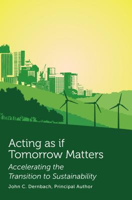 Acting as If Tomorrow Matters: Accelerating the Transition to Sustainability - Dernbach, John C