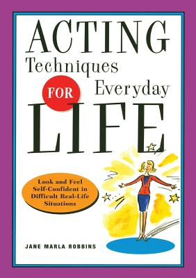 Acting Techniques for Everyday Life: Look and Feel Self-Confident in Difficult, Real-Life Situations - Robbins, Jane Marla
