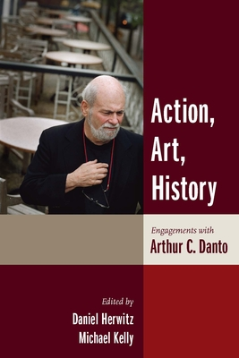Action, Art, History: Engagements with Arthur C. Danto - Herwitz, Daniel Alan