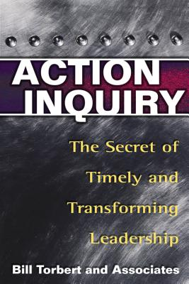 Action Inquiry: The Secret of Timely and Transforming Leadership - Torbert, William R
