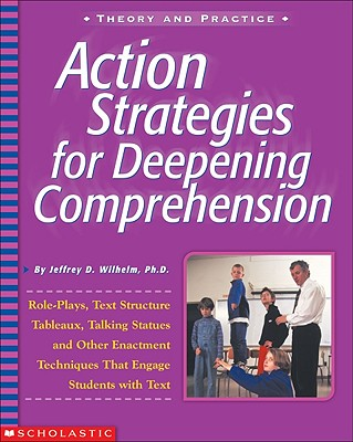 Action Strategies for Deepening Comprehension: Role Plays, Text-Structure Tableaux, Talking Statues, and Other Enactment Techniques That Engage Students with Text - Wilhelm, Jeffrey
