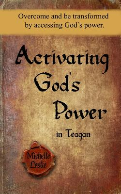 Activating God's Power in Teagan: Overcome and Be Transformed by Accessing God's Power. - Leslie, Michelle