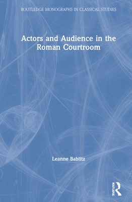 Actors and Audience in the Roman Courtroom - Bablitz, Leanne