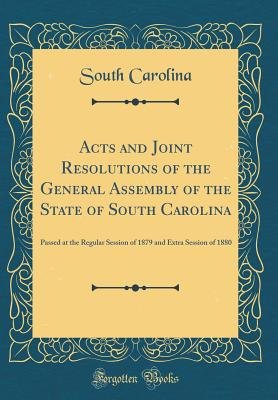 Acts and Joint Resolutions of the General Assembly of the State of South Carolina: Passed at the Regular Session of 1879 and Extra Session of 1880 (Classic Reprint) - Carolina, South