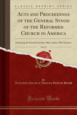Acts and Proceedings of the General Synod of the Reformed Church in America, Vol. 11: Embracing the Period from June, 1866, to June, 1869, Inclusive (Classic Reprint) - Synod, Reformed Church in America Genera