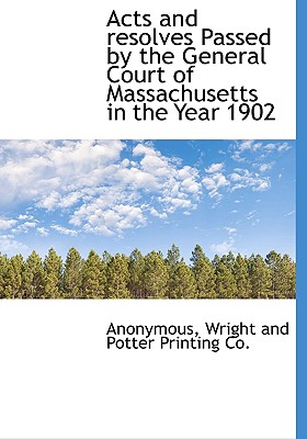 Acts and Resolves Passed by the General Court of Massachusetts in the Year 1902 - Anonymous, and Wright and Potter Printing Co, And Potter Printing Co (Creator)