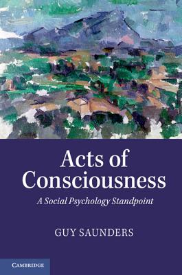 Acts of Consciousness: A Social Psychology Standpoint - Saunders, Guy