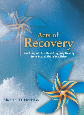 Acts of Recovery: The Story of One Man's Ongoing Healing from Sexual Abuse by a Priest - Hoffman, Michael