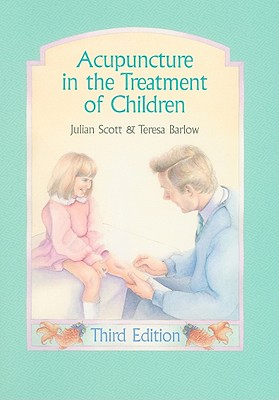 Acupuncture in the Treatment of Children - Scott, Julian, and Barlow, Teresa, BSC