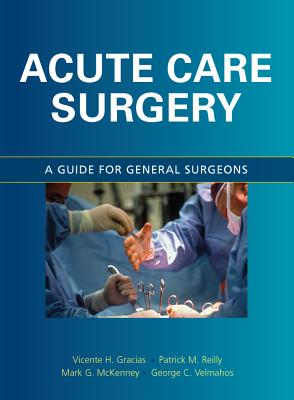 Acute Care Surgery: A Guide for General Surgeons - Gracias, Vicente H, MD, and McKenney, Mark G, MD, and Reilly, Patrick M, MD