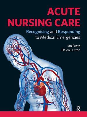 Acute Nursing Care: Recognising and Responding to Medical Emergencies - Peate, Ian