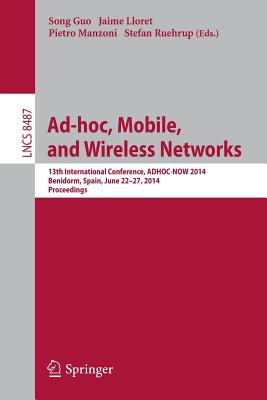 Ad-hoc, Mobile, and Wireless Networks: 13th International Conference, ADHOC-NOW 2014, Benidorm, Spain, June 22-27, 2014 Proceedings - Song, Guocong (Editor), and Lloret Mauri, Jaime (Editor), and Manzoni, Pietro (Editor)