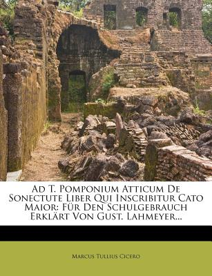 Ad T. Pomponium Atticum de Sonectute Liber Qui Inscribitur Cato Maior: Fur Den Schulgebrauch Erkl Rt Von Gust. Lahmeyer... - Cicero, Marcus Tullius