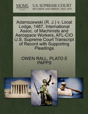 Adamszewski (R. J.) V. Local Lodge, 1487, International Assoc. of Machinists and Aerospace Workers, AFL-CIO U.S. Supreme Court Transcript of Record with Supporting Pleadings - Rall, Owen, and Papps, Plato E