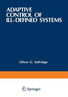 Adaptive Control of Ill-Defined Systems - Selfridge, Oliver G (Editor), and Rissland, Edwina L (Editor), and Arbib, Michael A (Editor)