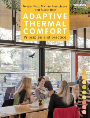 Adaptive Thermal Comfort: Principles and Practice - Nicol, Fergus, and Humphreys, Michael, and Roaf, Susan