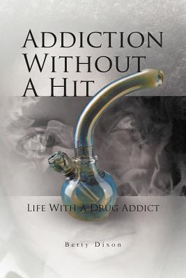 Addiction Without a Hit: Life with a Drug Addict - Dixon, Betty