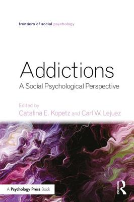 Addictions: A Social Psychological Perspective - Kopetz, Catalina E. (Editor), and Lejuez, Carl W. (Editor)