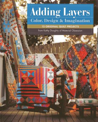 Adding Layers - Color, Design & Imagination: 15 Original Quilt Projects from Kathy Doughty of Material Obsession - Doughty, Kathy