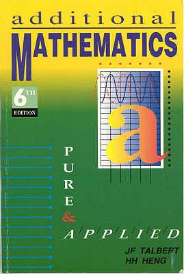 Additional Mathematics: Pure and Applied - Godman, A., and Talbert, J.F., and Heng, H. H. (Revised by)