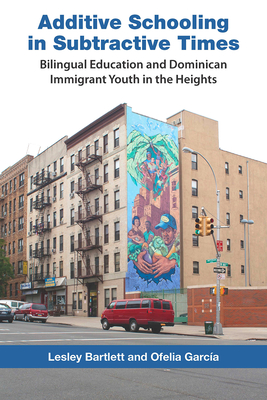 Additive Schooling in Subtractive Times: Bilingual Education and Dominican Immigrant Youth in the Heights - Bartlett, Lesley, and Garcia, Ofelia