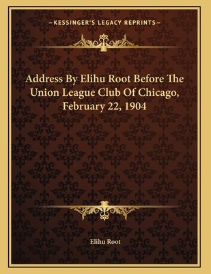 Address By Elihu Root Before The Union League Club Of Chicago, February 22, 1904 - Root, Elihu