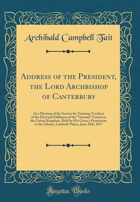 Address of the President, the Lord Archbishop of Canterbury: At a Meeting of the Society for Training Teachers of the Deaf and Diffusion of the German System in the United Kingdom, Held by His Grace's Permission in the Library, Lambeth Palace, June 28th - Tait, Archibald Campbell