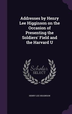 Addresses by Henry Lee Higginson on the Occasion of Presenting the Soldiers' Field and the Harvard U - Higginson, Henry Lee