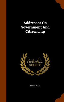 Addresses on Government and Citizenship - Root, Elihu