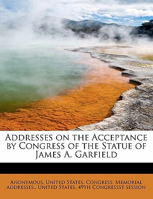 Addresses on the Acceptance by Congress of the Statue of James A. Garfield - Anonymous, and United States Congress Memorial Addres (Creator)