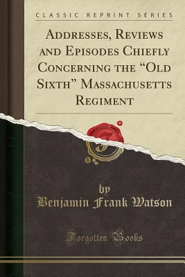 Addresses, Reviews and Episodes Chiefly Concerning the Old Sixth Massachusetts Regiment (Classic Reprint) - Watson, Benjamin Frank