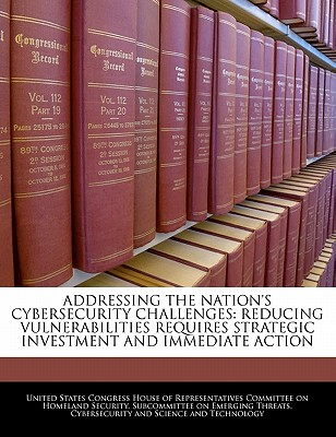 Addressing the Nation's Cybersecurity Challenges: Reducing Vulnerabilities Requires Strategic Investment and Immediate Action: Hearing Before the Subcommittee on Emerging Threats, Cybersecurity, and Science and Technology of the Committee on Homeland... - United States