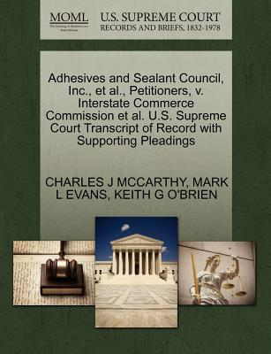 Adhesives and Sealant Council, Inc., et al., Petitioners, V. Interstate Commerce Commission et al. U.S. Supreme Court Transcript of Record with Supporting Pleadings - McCarthy, Charles J, and Evans, Mark L, and O'Brien, Keith G