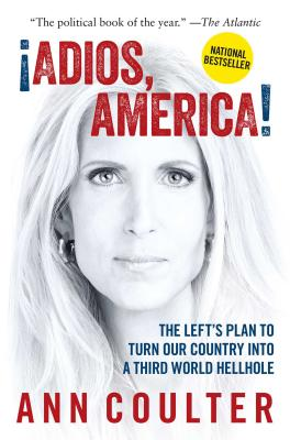 Adios, America: The Left's Plan to Turn Our Country Into a Third World Hellhole - Coulter, Ann