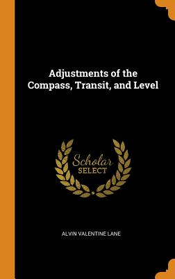 Adjustments of the Compass, Transit, and Level - Lane, Alvin Valentine