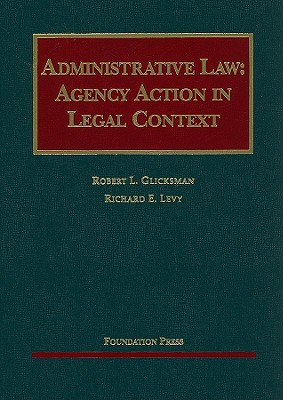 Administrative Law: Agency Action in Legal Context - Glicksman, Robert L, and Levy, Richard E