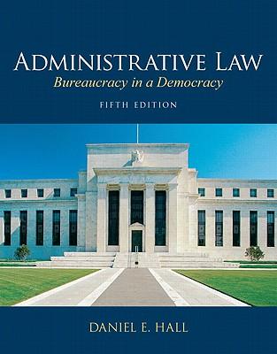Administrative Law: Bureaucracy in a Democracy - Hall, Daniel E., J.D., Ed.D.