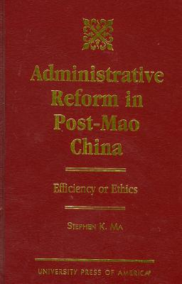 Administrative Reform in Post-Mao China: Efficiency or Ethics? - Ma, Stephen K