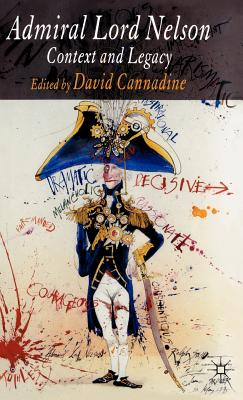Admiral Lord Nelson: Context and Legacy - Cannadine, D (Editor)