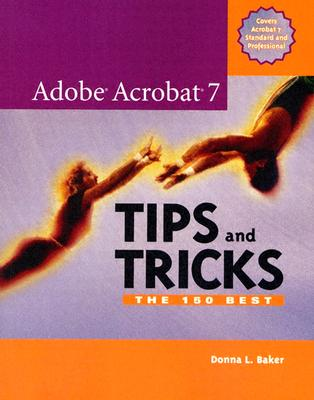 Adobe Acrobat 7 Tips and Tricks: The 150 Best - Baker, Donna L