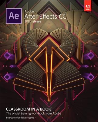 Adobe After Effects CC Classroom in a Book (2017 Release) - Fridsma, Lisa, and Gyncild, Brie