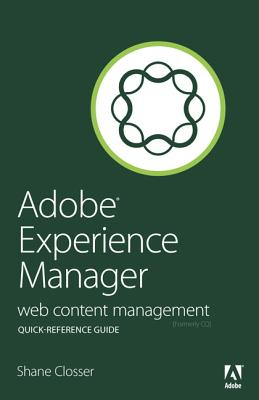 Adobe Experience Manager Quick-Reference Guide: Web Content Management [formerly CQ] - Closser, Shane
