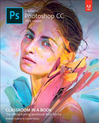 Adobe Photoshop CC Classroom in a Book (2018 Release) - Faulkner, Andrew, and Chavez, Conrad