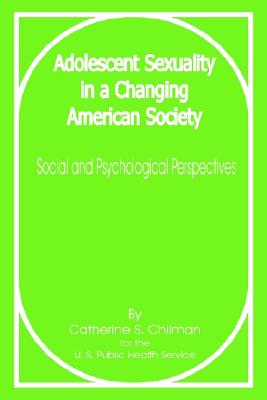 Adolescent Sexuality in a Changing American Society: Social and Psychological Perspectives - Chilman, Catherine S