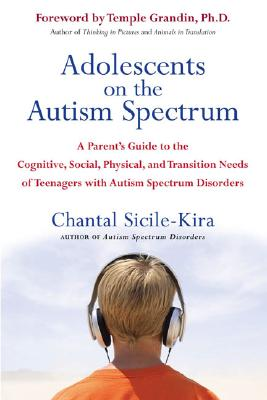 Adolescents on the Autism Spectrum: A Parent's Guide to the Cognitive, Social, Physical, and Transition Needs Ofteen Agers with Autism Spectrum Disorders - Sicile-Kira, Chantal, and Grandin, Temple, Dr. (Foreword by)