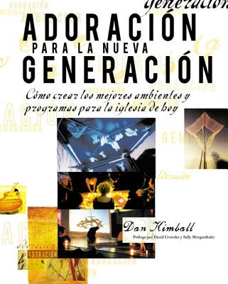 Adoracion Para la Nueva Generacion: Como Crear los Mejores Ambientes y Programas Para la Iglesia de Hoy - Kimball, Dan