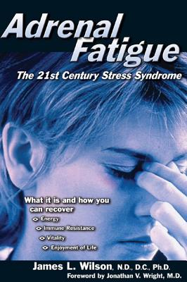 Adrenal Fatigue: The 21st Century Stress Syndrome - Wilson, James L, and Wright, Jonathan (Foreword by)