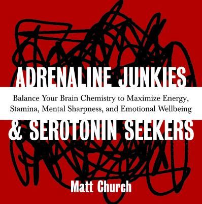 Adrenaline Junkies and Serotonin Seekers: Balance Your Brain Chemistry to Maximize Energy, Stamina, Mental Sharpness, and Emotional Well-Being - Church, Matt